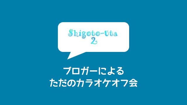 メンツが超絶すごすぎたカラオケオフ会「Shigoto-Uta 2」に参加してきました