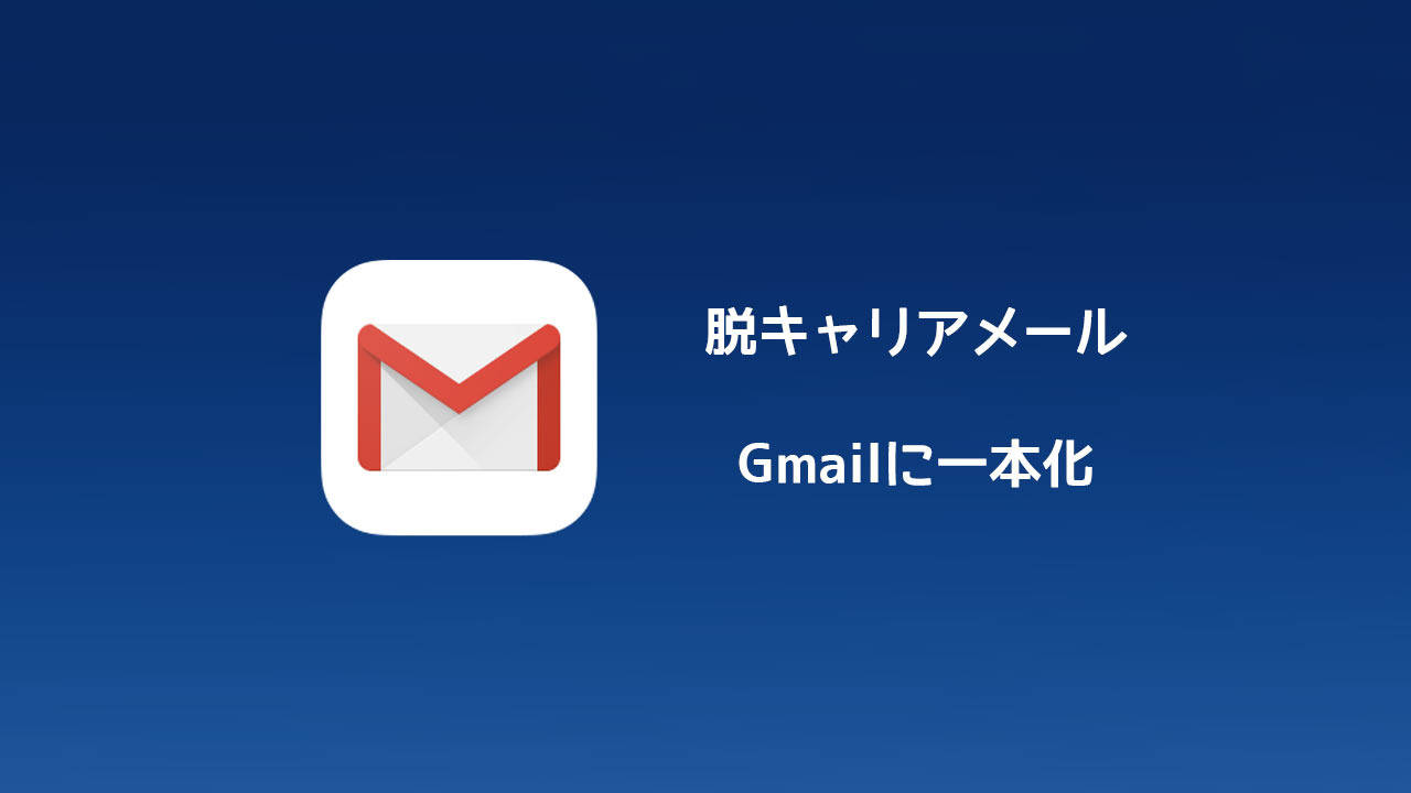 メールをGmailに一本化します!キャリアメールは使いません!