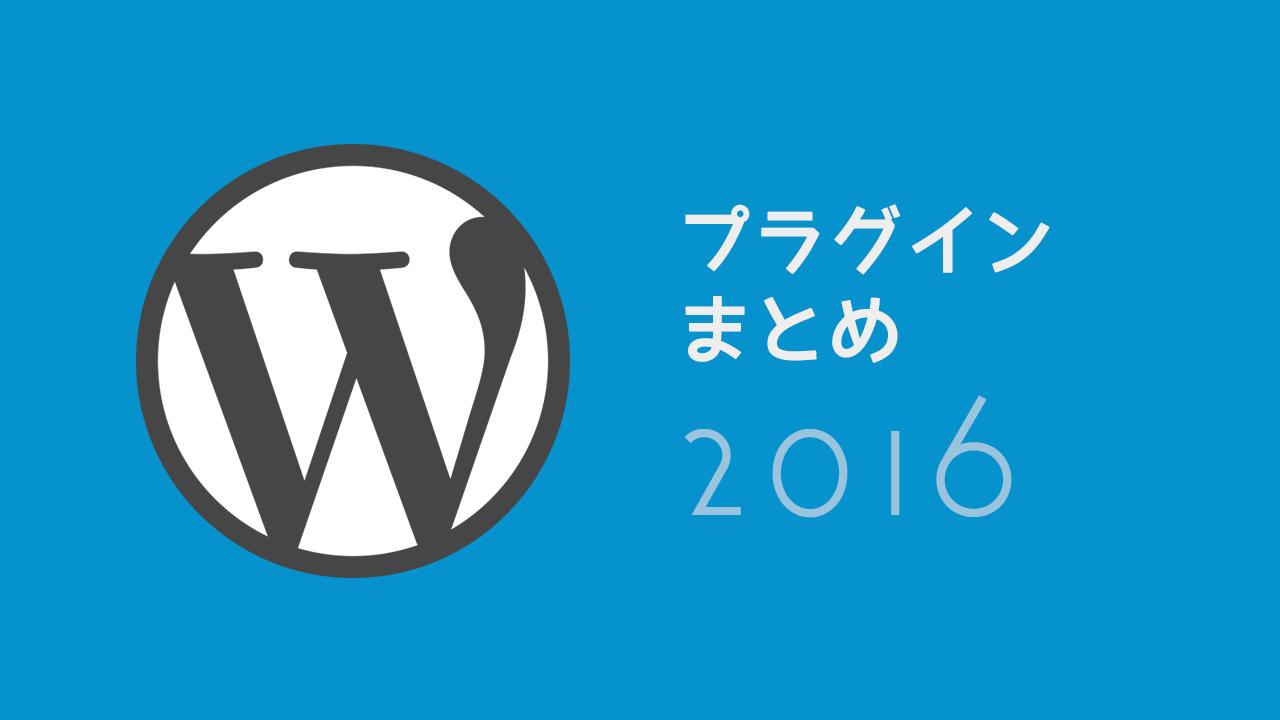 【2016年版】WordPressでブログ運営する上でよく使っているプラグインまとめ