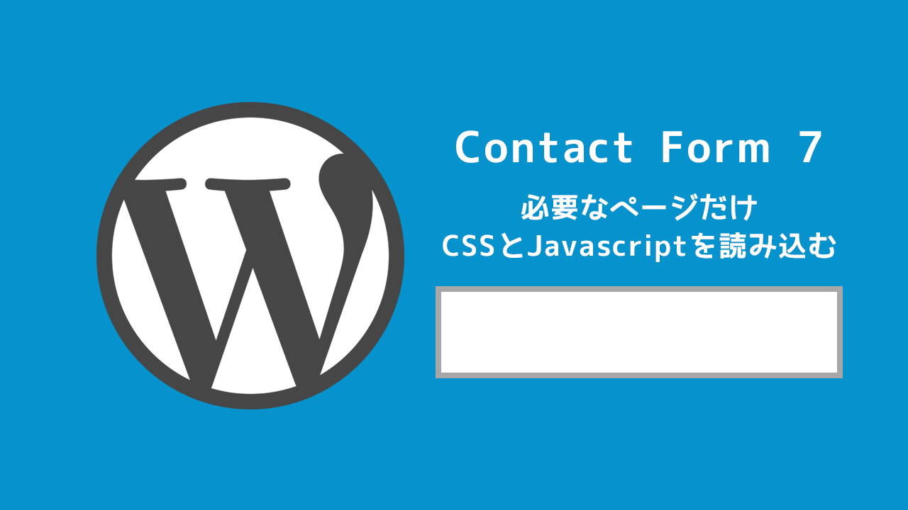 WordPressの「Contact Form 7」で必要なページだけCSSとJavascriptを読み込むようにする方法