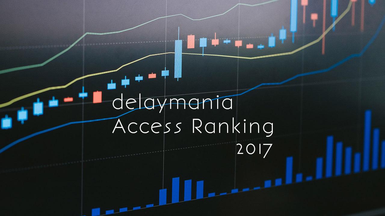 2017年delaymaniaでよく読まれた記事TOP10
