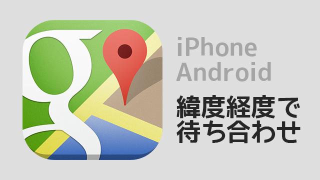 iPhone,Androidで緯度経度を使って公園などの広いところで待ち合わせをする