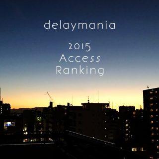 delaymaniaで2015年よく読まれた記事ベスト20