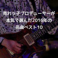 関ジャム「売れっ子プロデューサーが本気で選んだ2016年の名曲ベスト10」書き起こし