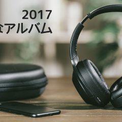 2017年リリースのアルバムで個人的に好きなアルバムまとめ