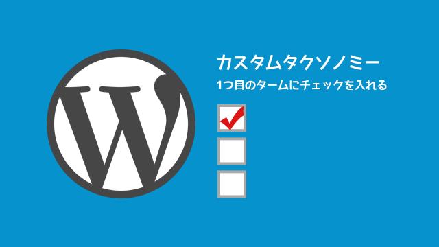 WordPressの投稿画面でカスタムタクソノミーの1つ目に強制的にチェックを入れる方法