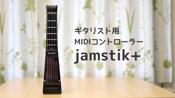 ギター型MIDIコントローラー「jamstik+」でMIDIの打ち込みが楽になった