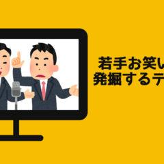 関連記事『若手お笑い芸人を探すためにチェックしているテレビ番組まとめ』のサムネイル画像