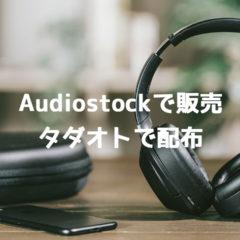 Audiostockでフルバージョンの楽曲を販売し、タダオトでその素材を配布することにしました