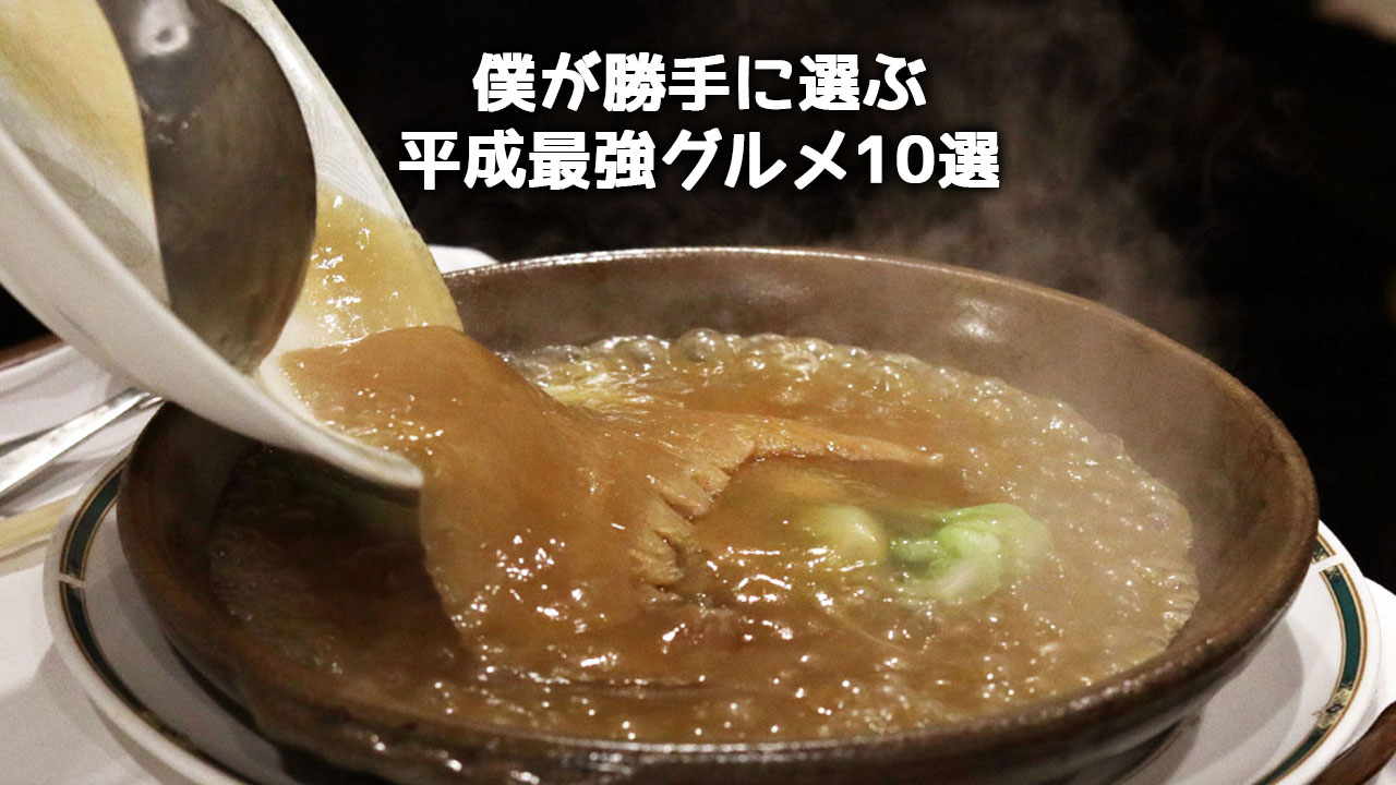 僕が勝手に選ぶ平成最強グルメ10選!明日世界が終わるならこれを食べたい!