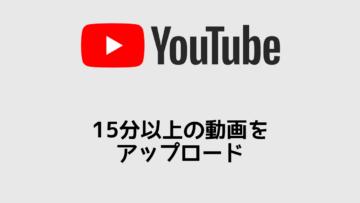 YouTubeに15分以上の動画をアップロードできるようにする方法
