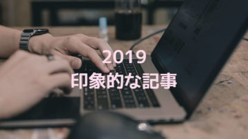 2019年に書いた記事の中で印象に残ったもの!アクセス数は関係なく記憶に残った記事まとめ!