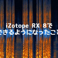 ノイズ除去ソフト「iZotope RX 8」がリリース!RX 7より強力になっているポイントをまとめてみました
