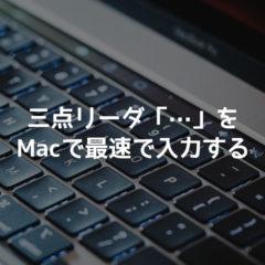 三点リーダ「…」をMacで最速で入力する方法