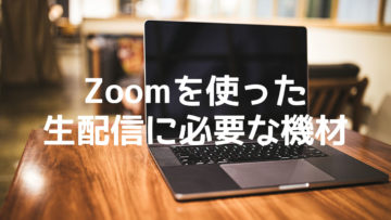 Zoomを使った生配信をするのに必要な機材・ソフトまとめ