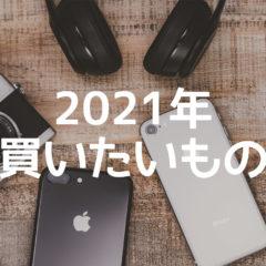 2021年に買いたいと思ってるものまとめ