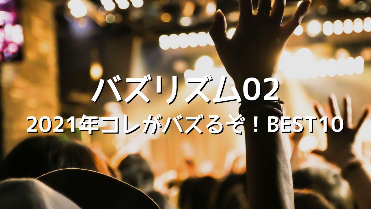 バズリズム02「2021年コレがバズるぞ!BEST10」まとめ