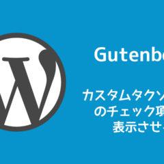 WordPressのカスタムタクソノミーを追加したのにGutenbergのブロックエディタには表示されない時の対処法