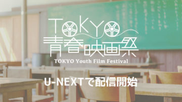 TOKYO青春映画祭での上映作品の一部がU-NEXTで配信開始!一部作品は期間限定なのでお早めに!