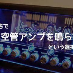 真空管アンプを自宅で鳴らせる「ロードボックス」を検討中!特にOX AMP TOP BOXが良さそう!