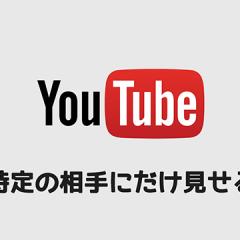 YouTubeで特定の相手にだけ動画を見せたい場合にはどうしたらいいのか